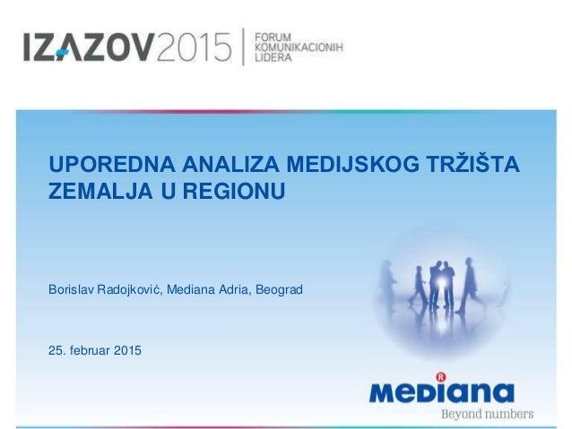 UPOREDNA ANALIZA MEDIJSKOG TRŽIŠTA ZEMALJA U REGIONU Borislav Radojković, Mediana Adria, Beograd 25. februar 2015