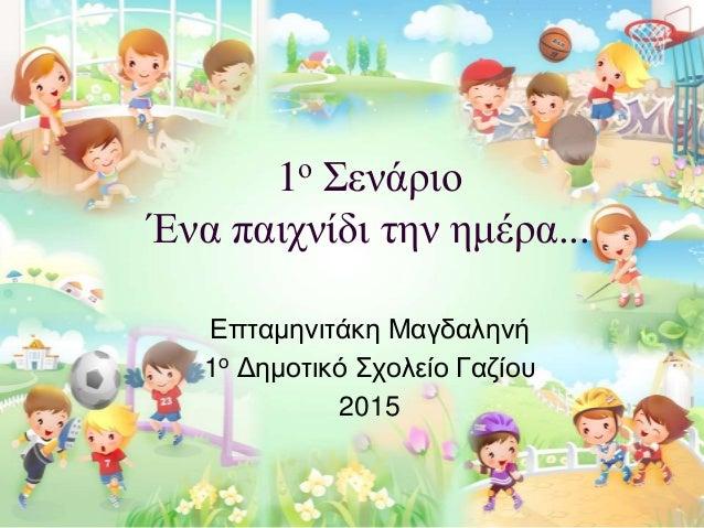 1ο Σενάριο Ένα παιχνίδι την ημέρα... Επταμηνιτάκη Μαγδαληνή 1ο Δημοτικό Σχολείο Γαζίου 2015