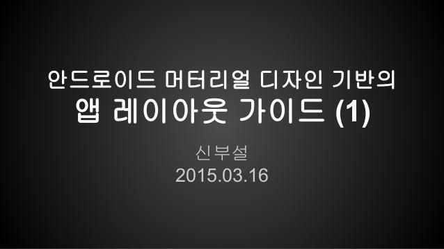 신부설 2015.03.16 안드로이드 머터리얼 디자인 기반의 앱 레이아웃 가이드 (1)