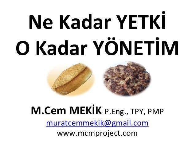 Ne  Kadar  YETKİ   O  Kadar  YÖNETİM            M.Cem  MEKİK  P.Eng.,  TPY,  PMP   muratcemmek...