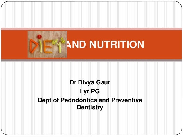 Dr Divya Gaur I yr PG Dept of Pedodontics and Preventive Dentistry DIET AND NUTRITION