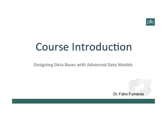Course	   Introduc-on	    Designing	   Data	   Bases	   with	   Advanced	   Data	   Models	   	    Dr. Fabio Fumarola