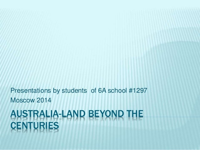 AUSTRALIA-LAND BEYOND THE CENTURIES Presentations by students of 6A school #1297 Moscow 2014