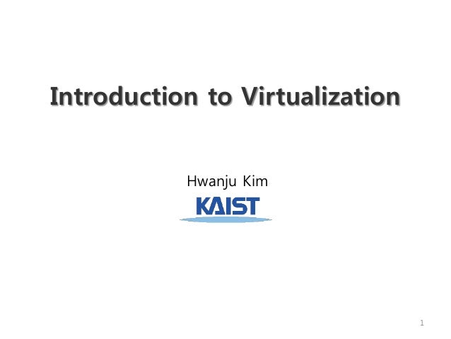 Introduction to Virtualization Hwanju Kim 1
