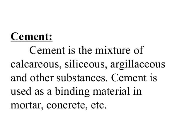 Cement: Cement is the mixture of calcareous, siliceous, argillaceous and other substances. Cement is used as a binding mat...