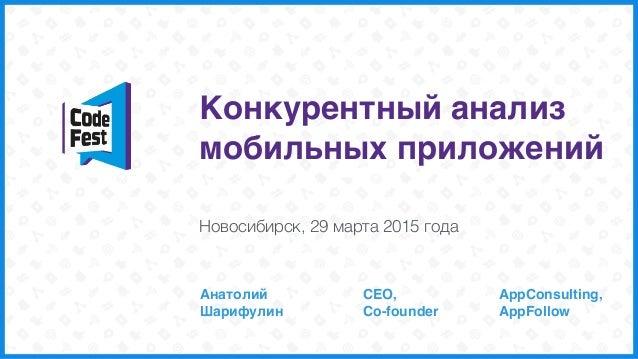 Конкурентный анализ мобильных приложений Анатолий Шарифулин Новосибирск, 29 марта 2015 года CEO, Co-founder AppConsultin...