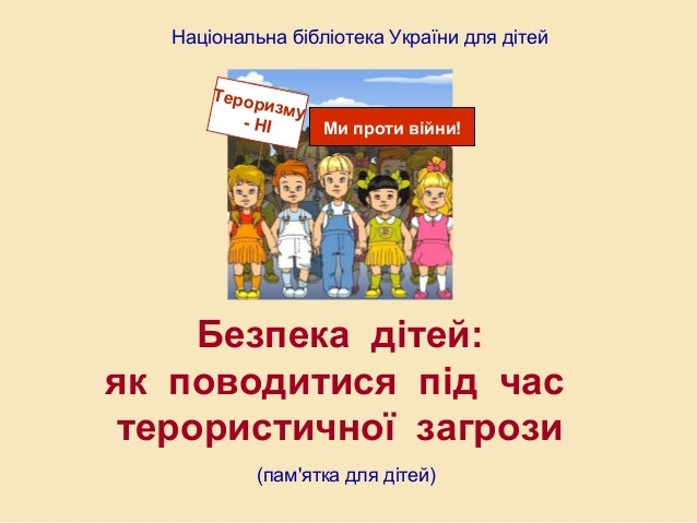 Національна бібліотека України для дітей Тероризму - НІ Ми проти війни! Безпека дітей: як поводитися під час терористичної...