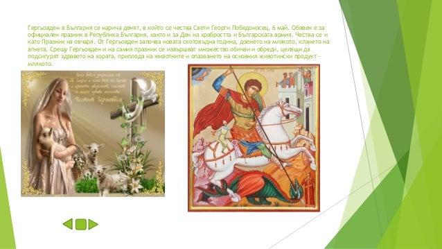 Гергьовден в България се нарича денят, в който се чества Свети Георги Победоносец, 6 май. Обявен е за официален празник в ...