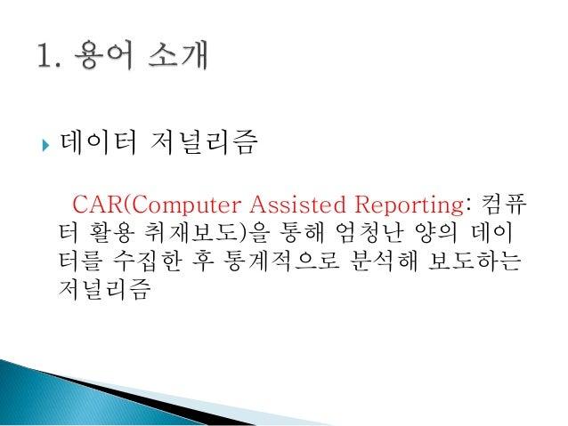  데이터 저널리즘 CAR(Computer Assisted Reporting: 컴퓨 터 활용 취재보도)을 통해 엄청난 양의 데이 터를 수집한 후 통계적으로 분석해 보도하는 저널리즘