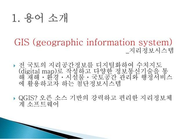 GIS (geographic information system) _지리정보시스템  전 국토의 지리공간정보를 디지털화하여 수치지도 (digital map)로 작성하고 다양한 정보통신기술을 통 해 재해ㆍ환경ㆍ시설물ㆍ국토공...