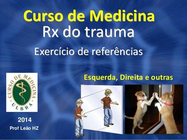 Curso de Medicina Rx do trauma Exercício de referências 2014 Prof Leão HZ Esquerda, Direita e outras