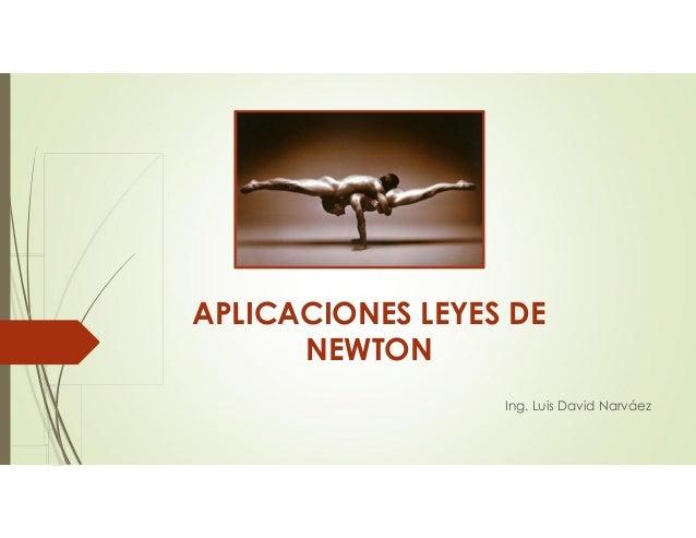 APLICACIONES LEYES DE NEWTON Ing. Luis David Narváez