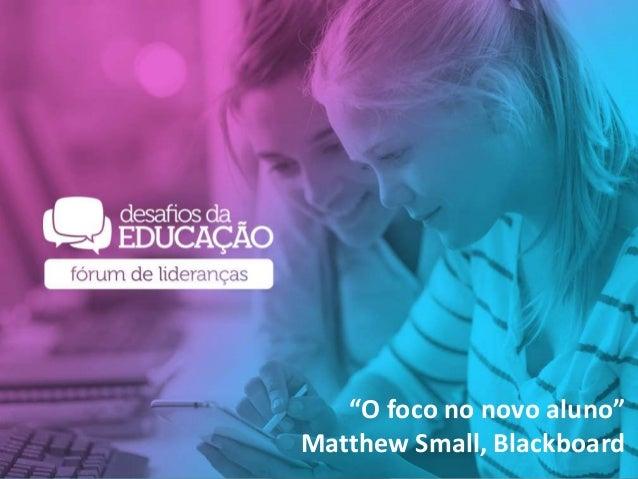 """""""O foco no novo aluno"""" Matthew Small, Blackboard"""