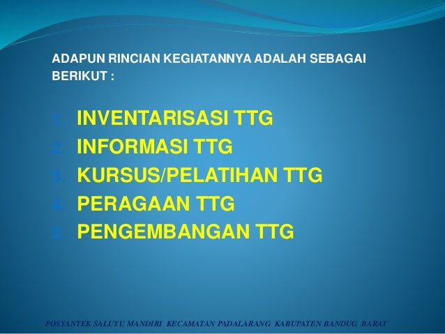 ADAPUN RINCIAN KEGIATANNYA ADALAH SEBAGAI BERIKUT : 1. INVENTARISASI TTG 2. INFORMASI TTG 3. KURSUS/PELATIHAN TTG 4. PERAG...