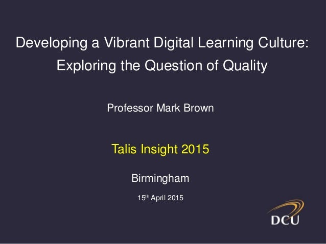 Professor Mark Brown Talis Insight 2015 Birmingham 15th April 2015 Developing a Vibrant Digital Learning Culture: Explorin...
