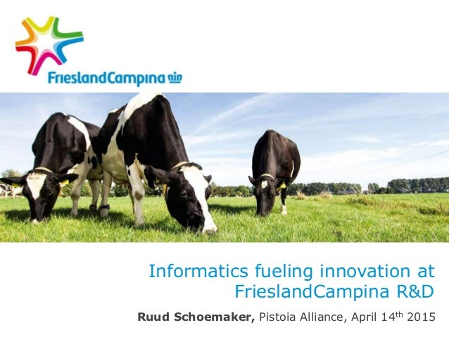 Informatics fueling innovation at FrieslandCampina R&D Ruud Schoemaker, Pistoia Alliance, April 14th 2015