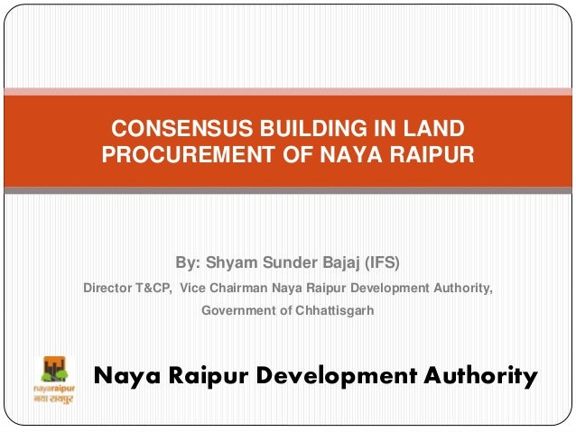 CONSENSUS BUILDING IN LAND PROCUREMENT OF NAYA RAIPUR Naya Raipur Development Authority By: Shyam Sunder Bajaj (IFS) Direc...