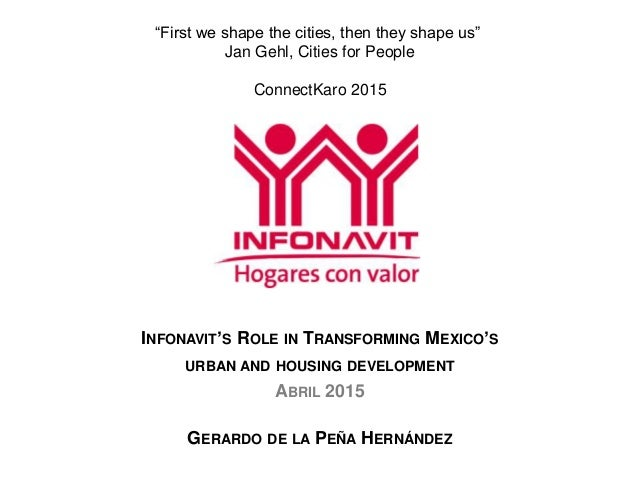 "INFONAVIT'S ROLE IN TRANSFORMING MEXICO'S URBAN AND HOUSING DEVELOPMENT ABRIL 2015 GERARDO DE LA PEÑA HERNÁNDEZ ""First we ..."