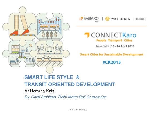 SMART LIFE STYLE & TRANSIT ORIENTED DEVELOPMENT Ar Namrita Kalsi Dy. Chief Architect, Delhi Metro Rail Corporation connect...