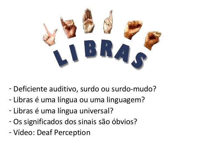 - Deficiente auditivo, surdo ou surdo-mudo? - Libras é uma língua ou uma linguagem? - Libras é uma língua universal? - Os ...