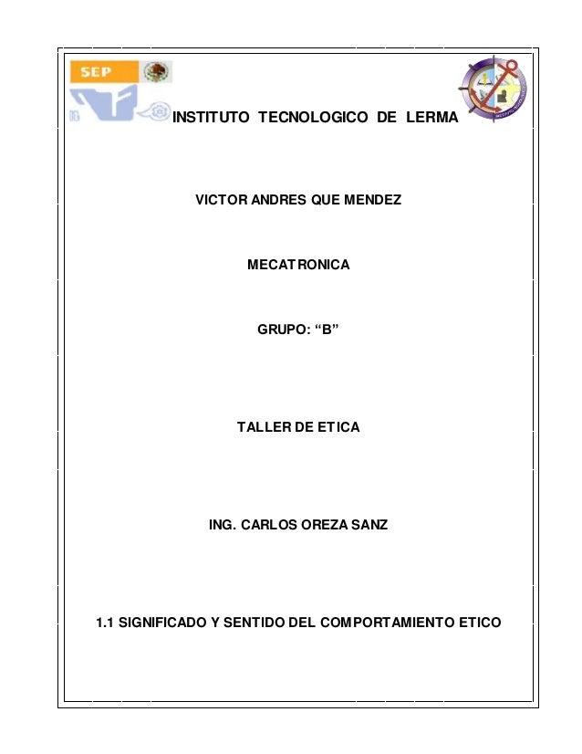 "INSTITUTO TECNOLOGICO DE LERMA VICTOR ANDRES QUE MENDEZ MECATRONICA GRUPO: ""B"" TALLER DE ETICA ING. CARLOS OREZA SANZ 1.1 ..."