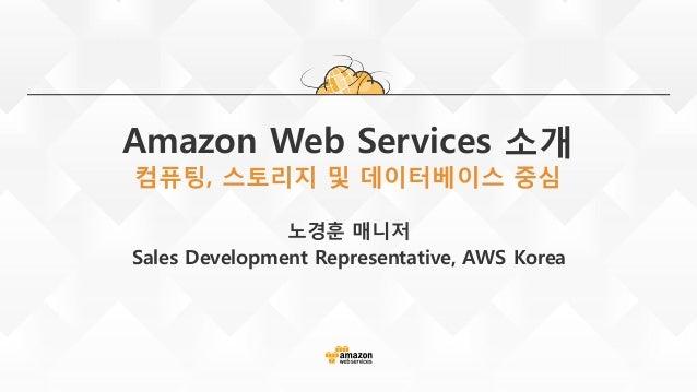 Amazon Web Services 소개 컴퓨팅, 스토리지 및 데이터베이스 중심 노경훈 매니저 Sales Development Representative, AWS Korea