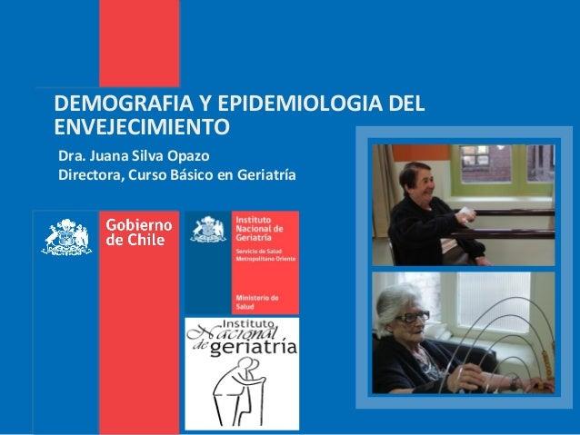 DEMOGRAFIA Y EPIDEMIOLOGIA DEL ENVEJECIMIENTO Dra. Juana Silva Opazo Directora, Curso Básico en Geriatría