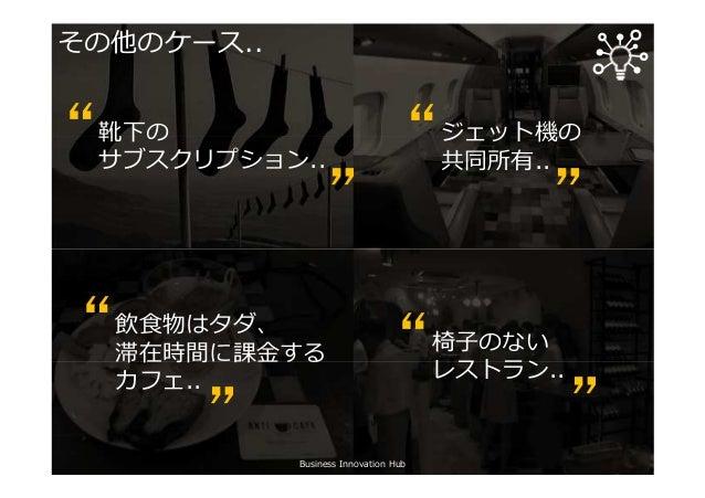 """Business Innovation Hub その他のケース.. 靴下の サブスクリプション.."""" """" ジェット機の 共同所有.."""" """" 飲食物はタダ、 滞在時間に課⾦する カフェ.. """" """" 椅子のない レストラン.."""" """""""