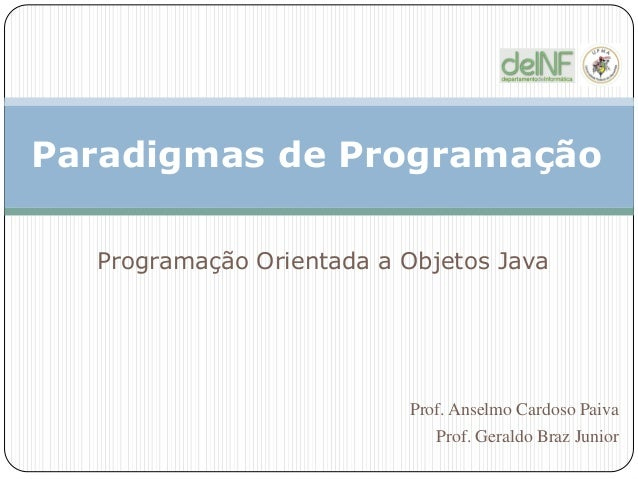 Paradigmas de Programação Programação Orientada a Objetos Java Prof. Anselmo Cardoso Paiva Prof. Geraldo Braz Junior