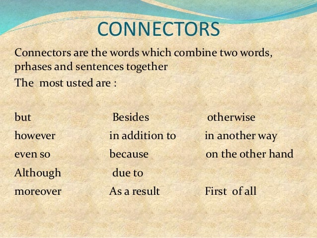 CONNECTORS Connectors are the words which combine two words, prhases and sentences together The most usted are : but Besid...