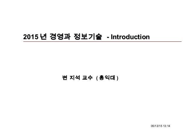 05/13/15 13:14 20152015 년 경영과 정보기술년 경영과 정보기술 - Introduction- Introduction 변 지석 교수 ( 홍익대 )