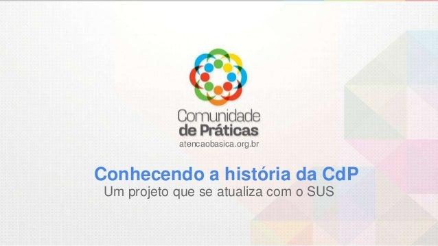 atencaobasica.org.br Conhecendo a história da CdP Um projeto que se atualiza com o SUS