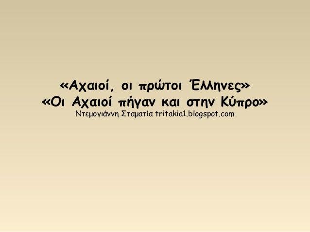 «Αχαιοί, οι πρώτοι Έλληνες» «Οι Αχαιοί πήγαν και στην Κύπρο» Ντεμογιάννη Σταματία tritakia1.blogspot.com