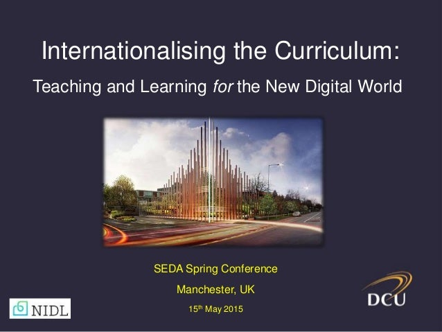 Internationalising the Curriculum: Teaching and Learning for the New Digital World SEDA Spring Conference Manchester, UK 1...