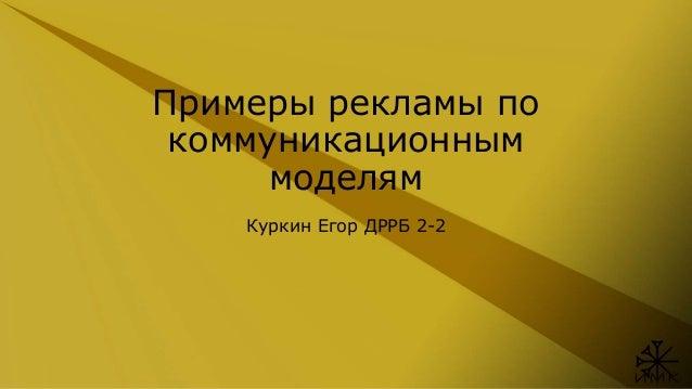 Примеры рекламы по коммуникационным моделям Куркин Егор ДРРБ 2-2
