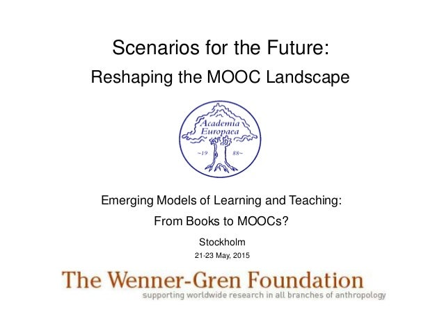 Scenarios for the Future: Reshaping the MOOC Landscape Emerging Models of Learning and Teaching: From Books to MOOCs? Stoc...