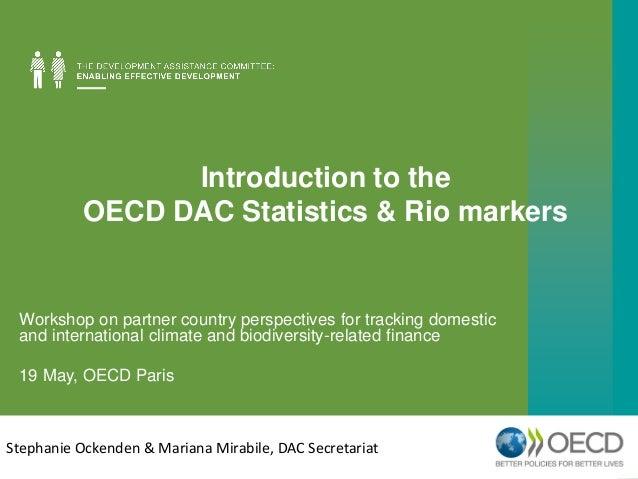 Introduction to the OECD DAC Statistics & Rio markers Stephanie Ockenden & Mariana Mirabile, DAC Secretariat Workshop on p...