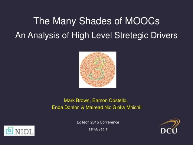 The Many Shades of MOOCs An Analysis of High Level Stretegic Drivers EdTech 2015 Conference 28th May 2015 Mark Brown, Eamo...