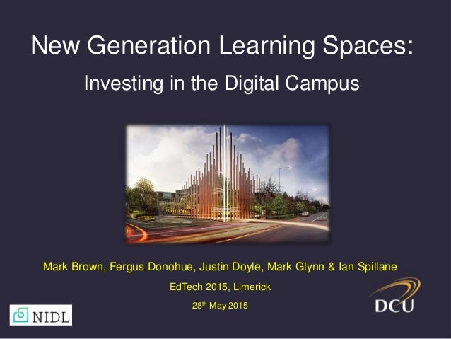 New Generation Learning Spaces: Investing in the Digital Campus Mark Brown, Fergus Donohue, Justin Doyle, Mark Glynn & Ian...