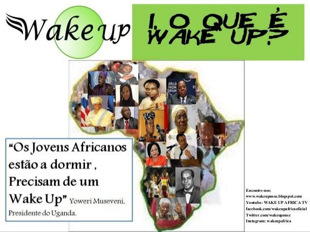 Encontre-nos: www.wakeupmoz.blogspot.com Youtube: WAKE UP AFRICA TV facebook.com/wakeupafricaoficial Twitter.com/wakeupmoz...