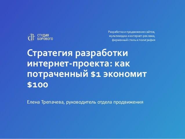 Стратегия разработки интернет-проекта: как потраченный $1 экономит $100 Елена Трепачева, руководитель отдела продвижения Р...