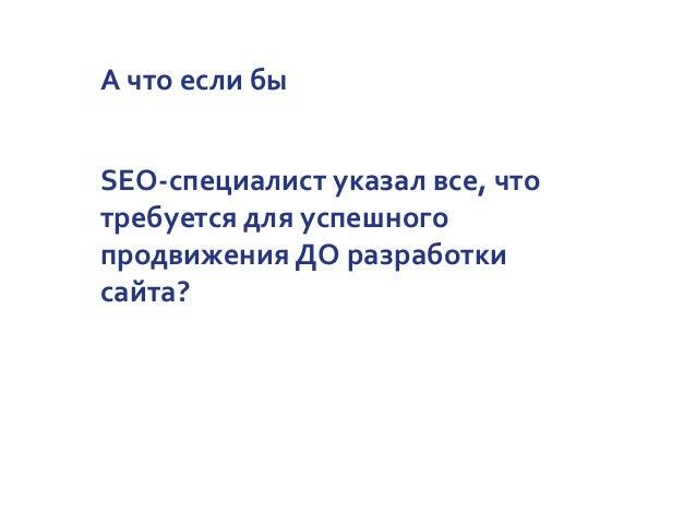А что если бы SEO-специалист указал все, что требуется для успешного продвижения ДО разработки сайта?
