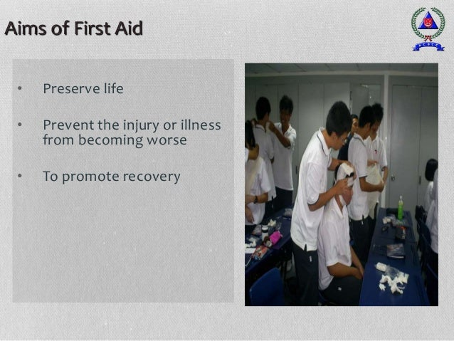 Aims of First Aid • Preserve life • Prevent the injury or illness from becoming worse • To promote recovery