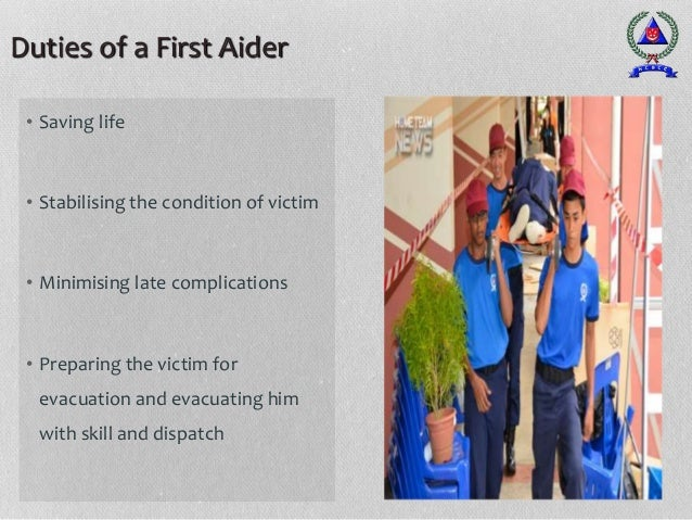 Duties of a First Aider • Saving life • Stabilising the condition of victim • Minimising late complications • Preparing th...