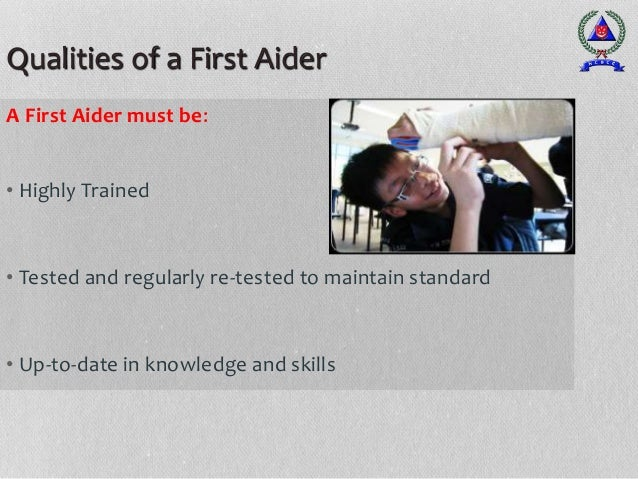 Qualities of a First Aider A First Aider must be: • Highly Trained • Tested and regularly re-tested to maintain standard •...