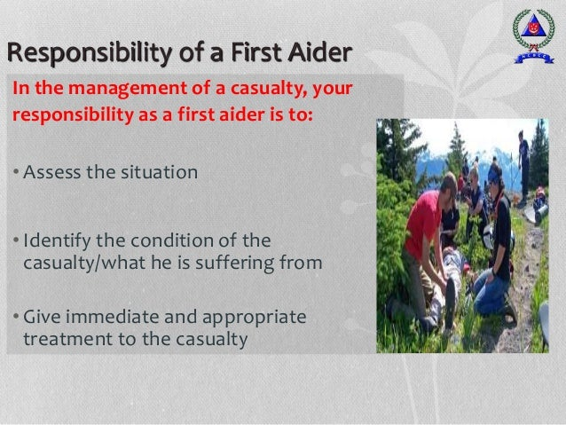 Responsibility of a First Aider In the management of a casualty, your responsibility as a first aider is to: • Assess the ...