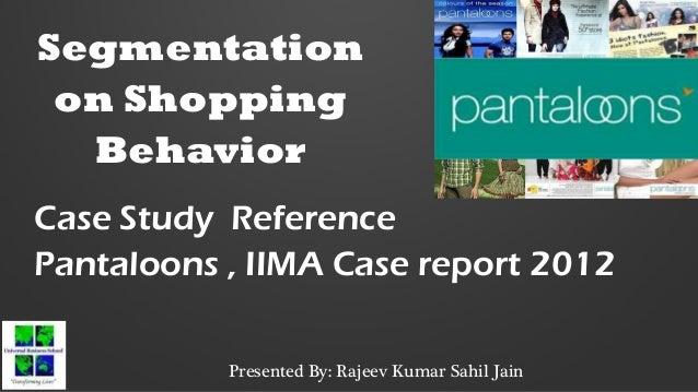 Segmentation on Shopping Behavior Case Study Reference Pantaloons , IIMA Case report 2012 Presented By: Rajeev Kumar Sahil...