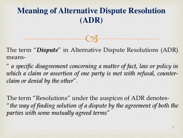 alternative dispute resolution law531 The term alternative dispute resolution includes a wide range of processes, many with little in common except that each is an alternative to full-blown litigation litigants, lawyers, and judges are constantly adapting existing adr processes or devising new ones to meet the unique needs of their legal disputes.