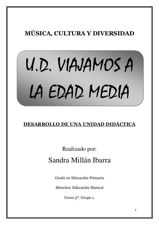 1 MÚSICA, CULTURA Y DIVERSIDAD U.D. VIAJAMOS A LA EDAD MEDIA DESARROLLO DE UNA UNIDAD DIDÁCTICA Realizado por: Sandra Mill...