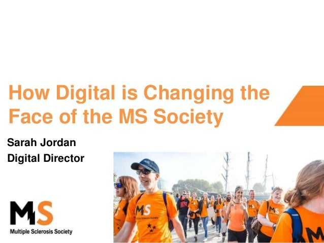 How Digital is Changing the Face of the MS Society Sarah Jordan Digital Director
